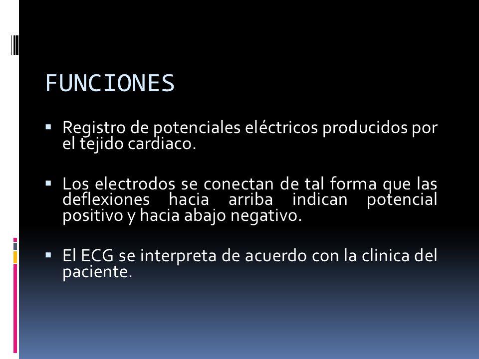 FUNCIONES Registro de potenciales eléctricos producidos por el tejido cardiaco. Los electrodos se conectan de tal forma que las deflexiones hacia arri