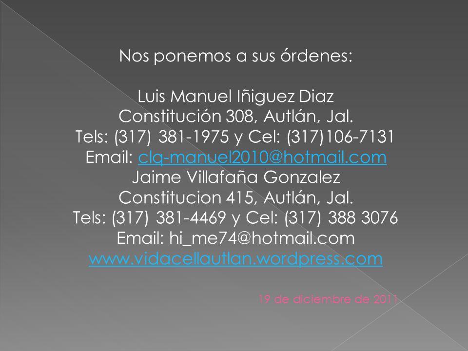 Nos ponemos a sus órdenes: Luis Manuel Iñiguez Diaz Constitución 308, Autlán, Jal. Tels: (317) 381-1975 y Cel: (317)106-7131 Email: clq-manuel2010@hot