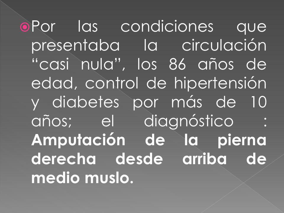 Por las condiciones que presentaba la circulación casi nula, los 86 años de edad, control de hipertensión y diabetes por más de 10 años; el diagnóstic