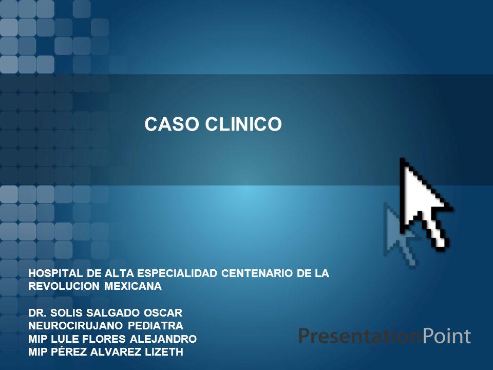 CASO CLINICO HOSPITAL DE ALTA ESPECIALIDAD CENTENARIO DE LA REVOLUCION MEXICANA DR. SOLIS SALGADO OSCAR NEUROCIRUJANO PEDIATRA MIP LULE FLORES ALEJAND