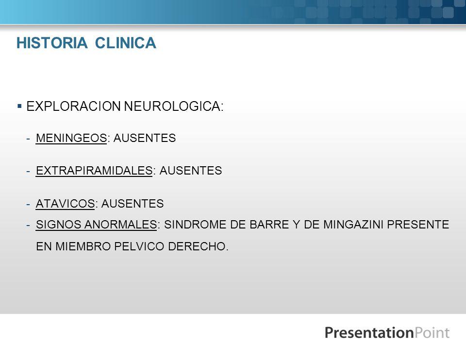 HISTORIA CLINICA EXPLORACION NEUROLOGICA: -MENINGEOS: AUSENTES -EXTRAPIRAMIDALES: AUSENTES -ATAVICOS: AUSENTES -SIGNOS ANORMALES: SINDROME DE BARRE Y