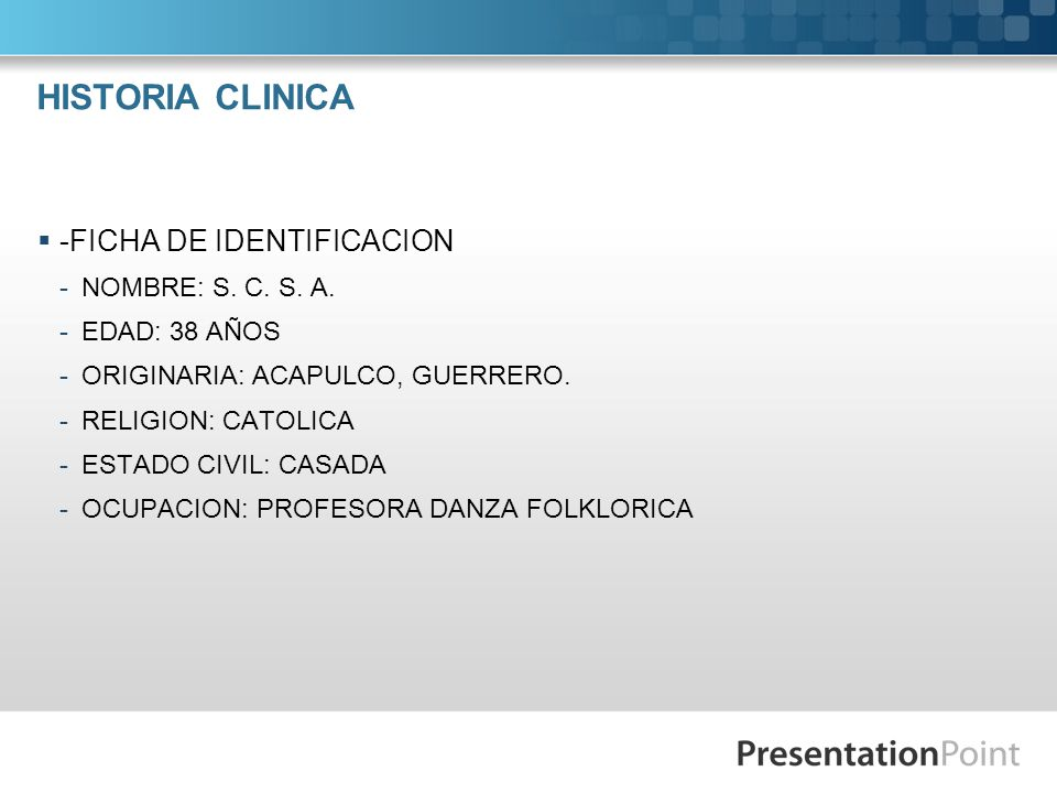 HISTORIA CLINICA -FICHA DE IDENTIFICACION -NOMBRE: S. C. S. A. -EDAD: 38 AÑOS -ORIGINARIA: ACAPULCO, GUERRERO. -RELIGION: CATOLICA -ESTADO CIVIL: CASA