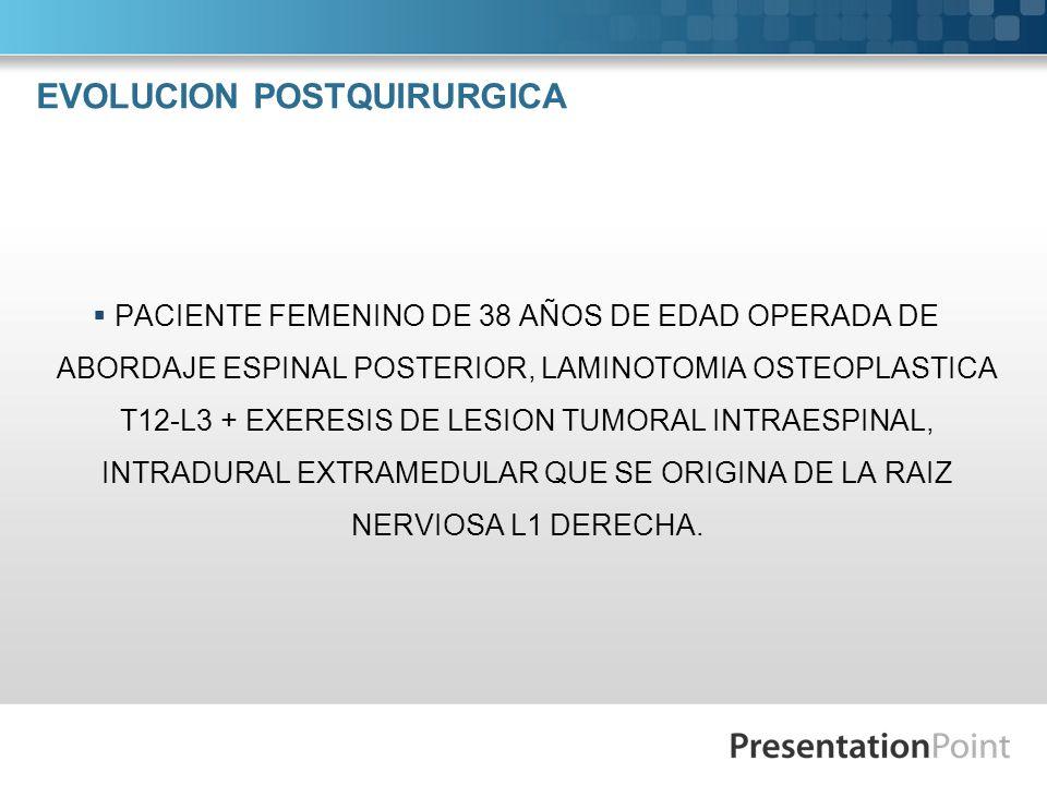 EVOLUCION POSTQUIRURGICA PACIENTE FEMENINO DE 38 AÑOS DE EDAD OPERADA DE ABORDAJE ESPINAL POSTERIOR, LAMINOTOMIA OSTEOPLASTICA T12-L3 + EXERESIS DE LE