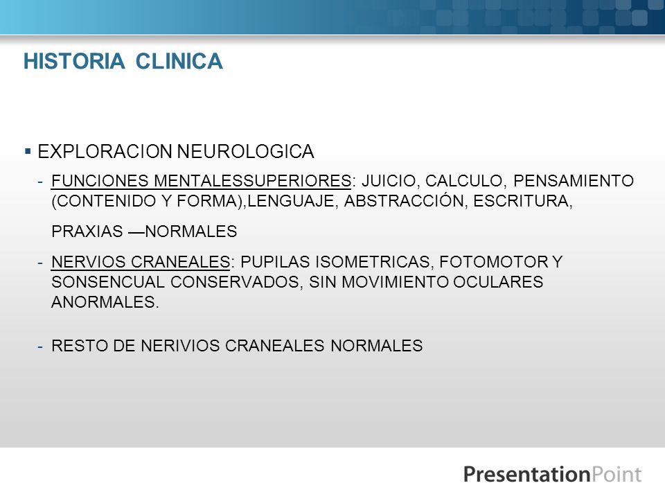HISTORIA CLINICA EXPLORACIÓN NEUROLÓGICA: -FUERZA Y REFLEJOS: PARAPARESIA DE PREDOMINIO DE MIEMBRO PELVICO DERECHO 3/5, E IZQUIERDO 4/5, HIPORREFLEXIA PATELAR EN MENOR GRADO, AQUILIA DERECHA.