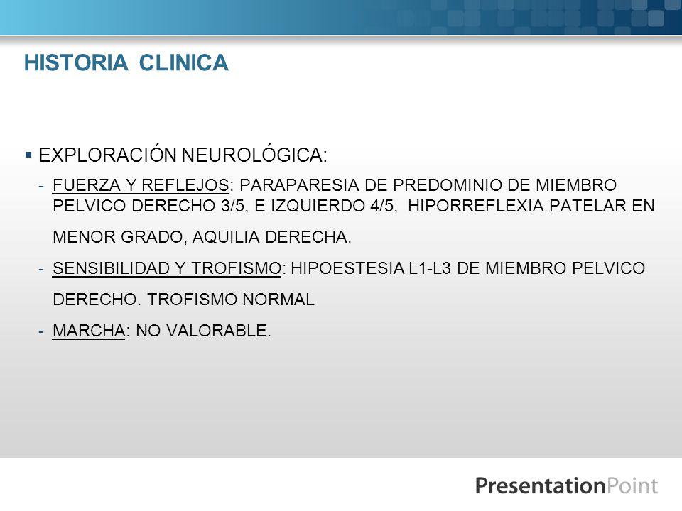 HISTORIA CLINICA EXPLORACIÓN NEUROLÓGICA: -FUERZA Y REFLEJOS: PARAPARESIA DE PREDOMINIO DE MIEMBRO PELVICO DERECHO 3/5, E IZQUIERDO 4/5, HIPORREFLEXIA