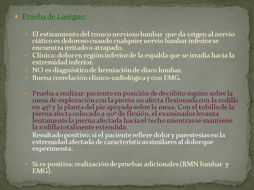Prueba de Lasègue: El estiramiento del tronco nervioso lumbar que da origen al nervio ciático es doloroso cuando cualquier nervio lumbar inferior se e