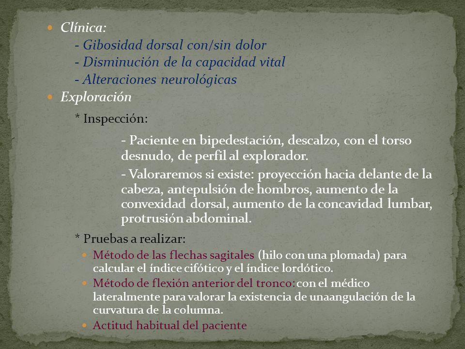 Clínica: - Gibosidad dorsal con/sin dolor - Disminución de la capacidad vital - Alteraciones neurológicas Exploración * Inspección: - Paciente en bipe