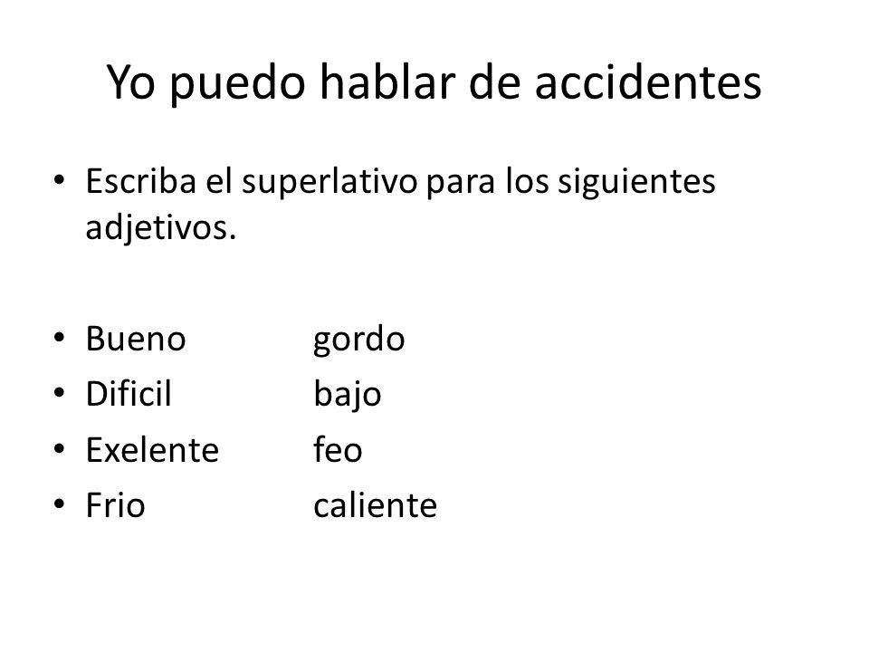 Yo puedo hablar de accidentes Escriba el superlativo para los siguientes adjetivos. Buenogordo Dificilbajo Exelentefeo Friocaliente