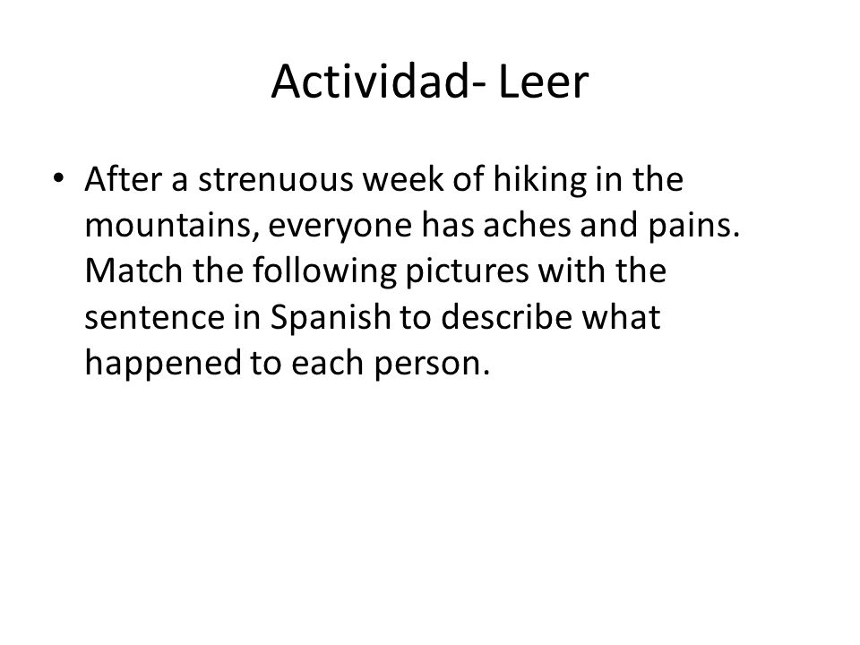 Actividad- Leer After a strenuous week of hiking in the mountains, everyone has aches and pains. Match the following pictures with the sentence in Spa
