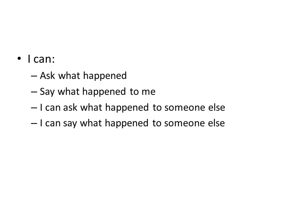 I can: – Ask what happened – Say what happened to me – I can ask what happened to someone else – I can say what happened to someone else