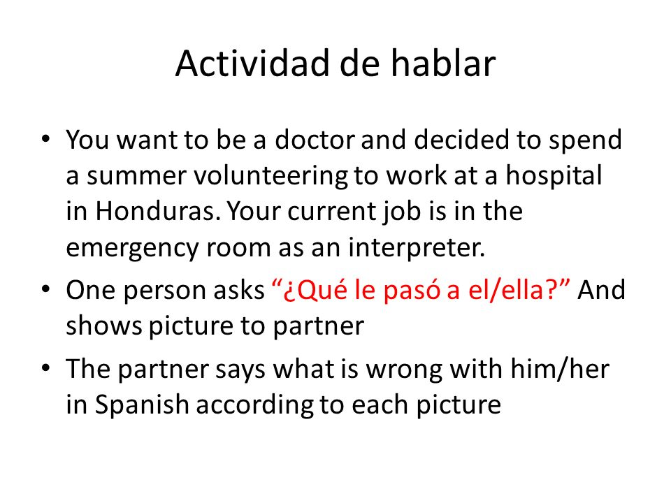 Actividad de hablar You want to be a doctor and decided to spend a summer volunteering to work at a hospital in Honduras. Your current job is in the e