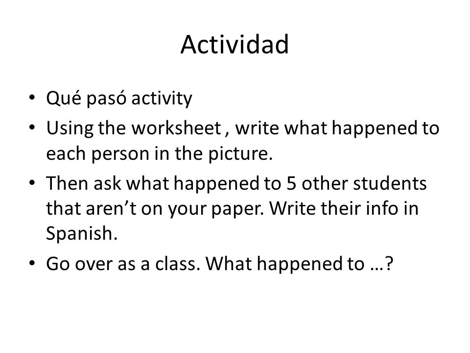 Actividad Qué pasó activity Using the worksheet, write what happened to each person in the picture. Then ask what happened to 5 other students that ar