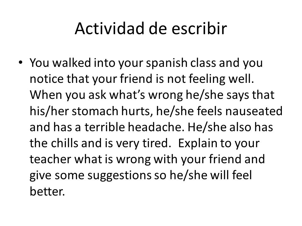Actividad de escribir You walked into your spanish class and you notice that your friend is not feeling well. When you ask whats wrong he/she says tha