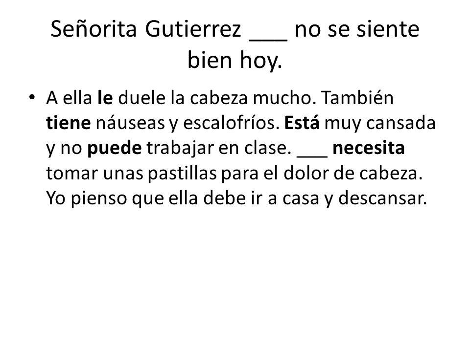 Señorita Gutierrez ___ no se siente bien hoy. A ella le duele la cabeza mucho. También tiene náuseas y escalofríos. Está muy cansada y no puede trabaj