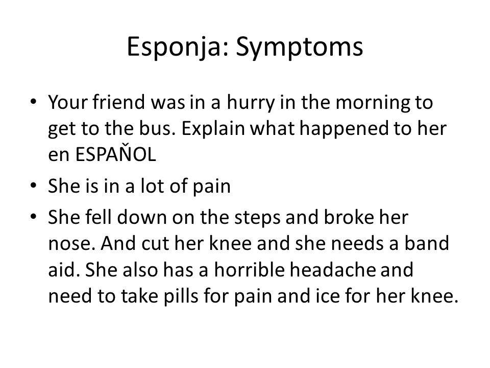 Esponja: Symptoms Your friend was in a hurry in the morning to get to the bus. Explain what happened to her en ESPAŇOL She is in a lot of pain She fel