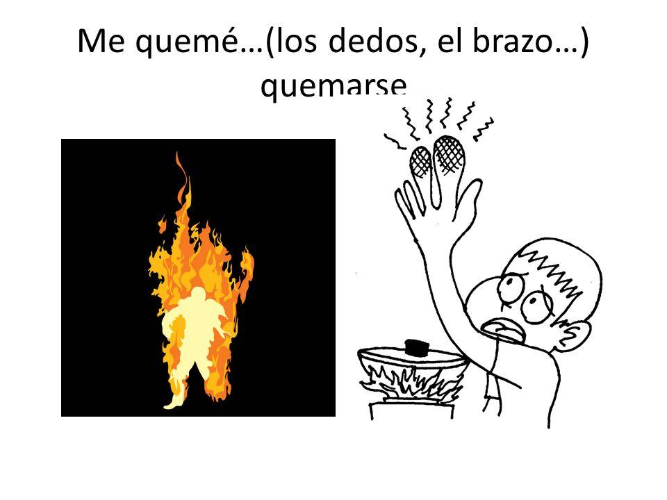 Me quemé…(los dedos, el brazo…) quemarse
