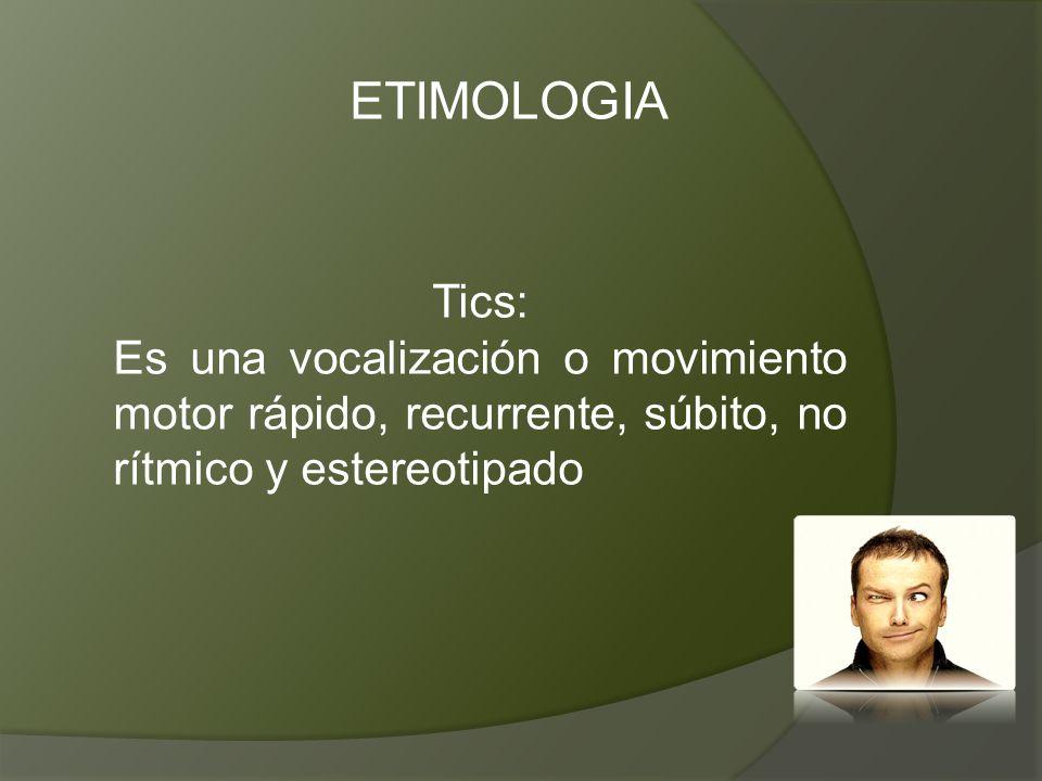 ETIMOLOGIA Tics: Es una vocalización o movimiento motor rápido, recurrente, súbito, no rítmico y estereotipado