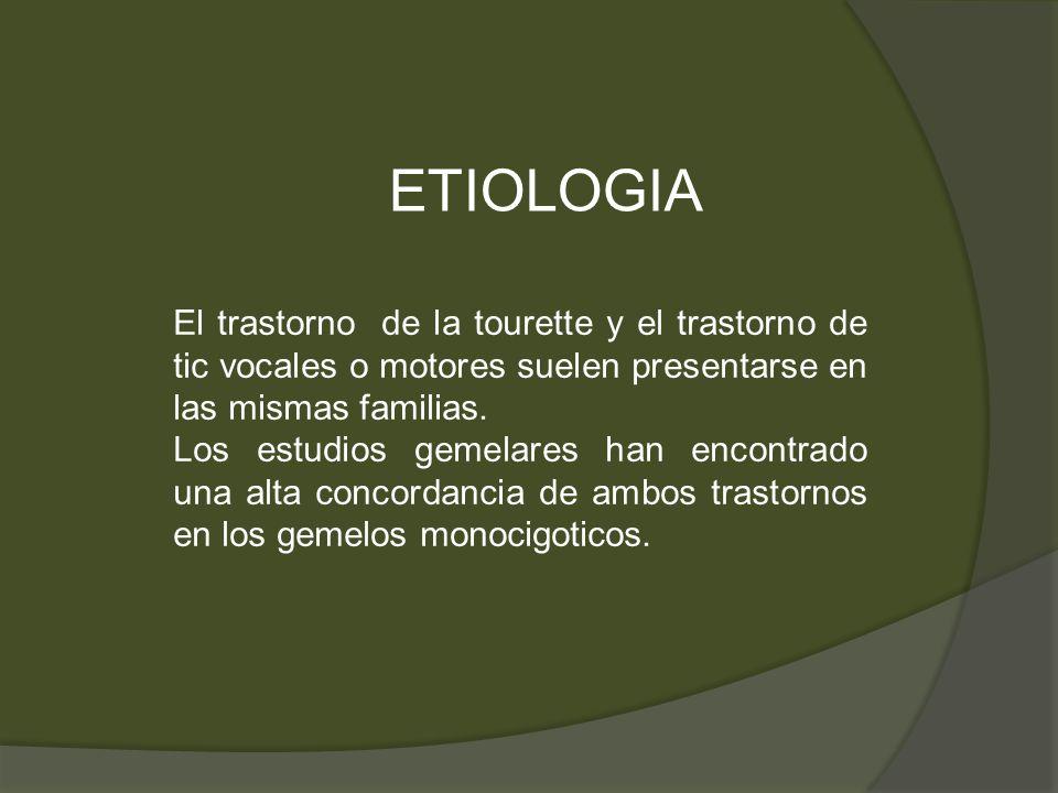ETIOLOGIA El trastorno de la tourette y el trastorno de tic vocales o motores suelen presentarse en las mismas familias. Los estudios gemelares han en