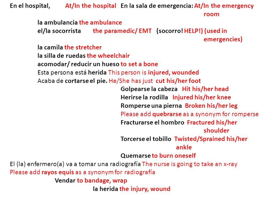 En el hospital, At/In the hospitalEn la sala de emergencia: At/In the emergency room la ambulancia the ambulance el/la socorristathe paramedic/ EMT (socorro.