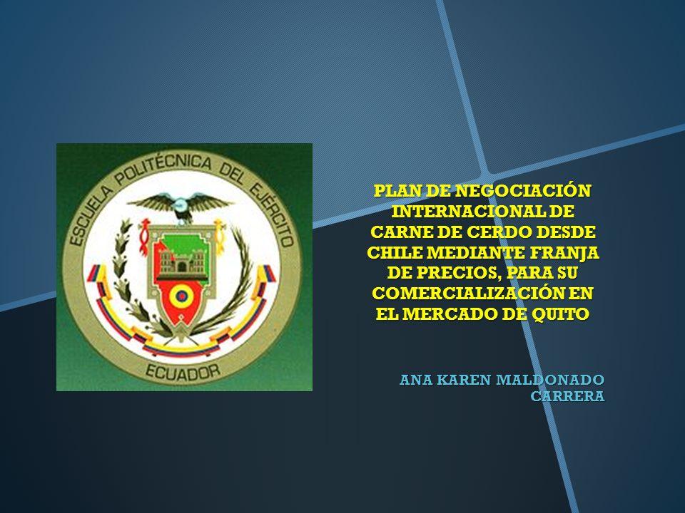 PLAN DE NEGOCIACIÓN INTERNACIONAL DE CARNE DE CERDO DESDE CHILE MEDIANTE FRANJA DE PRECIOS, PARA SU COMERCIALIZACIÓN EN EL MERCADO DE QUITO ANA KAREN MALDONADO CARRERA