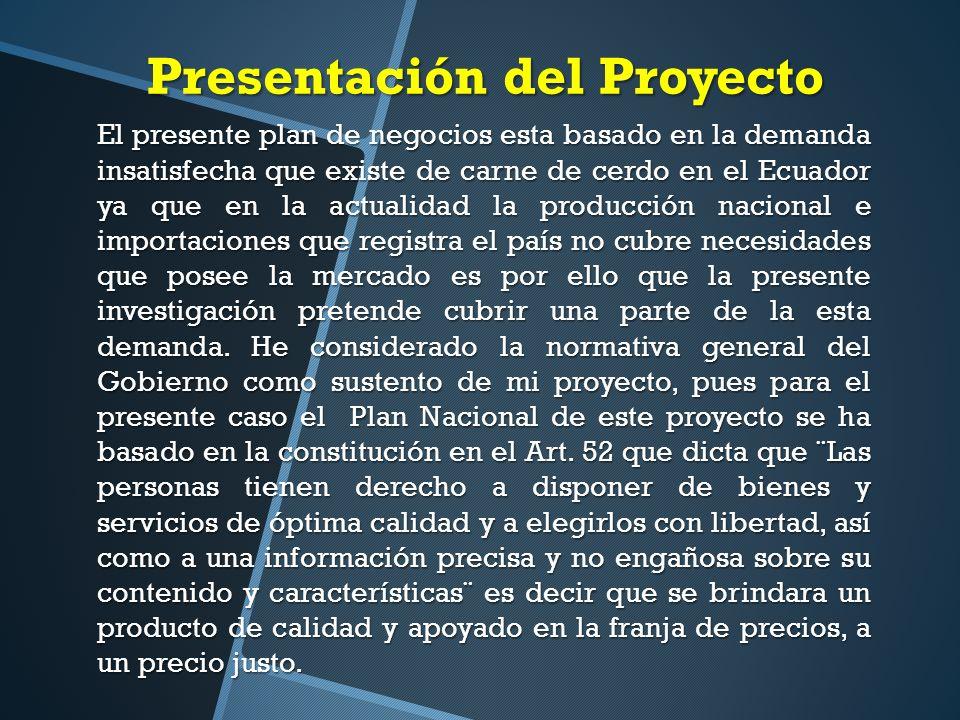 Presentación del Proyecto El presente plan de negocios esta basado en la demanda insatisfecha que existe de carne de cerdo en el Ecuador ya que en la actualidad la producción nacional e importaciones que registra el país no cubre necesidades que posee la mercado es por ello que la presente investigación pretende cubrir una parte de la esta demanda.