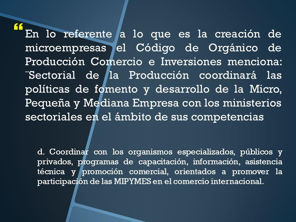 En lo referente a lo que es la creación de microempresas el Código de Orgánico de Producción Comercio e Inversiones menciona: ¨Sectorial de la Producción coordinará las políticas de fomento y desarrollo de la Micro, Pequeña y Mediana Empresa con los ministerios sectoriales en el ámbito de sus competencias d.