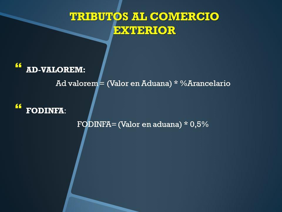 TRIBUTOS AL COMERCIO EXTERIOR AD-VALOREM: Ad valorem = (Valor en Aduana) * %Arancelario FODINFA: FODINFA= (Valor en aduana) * 0,5%