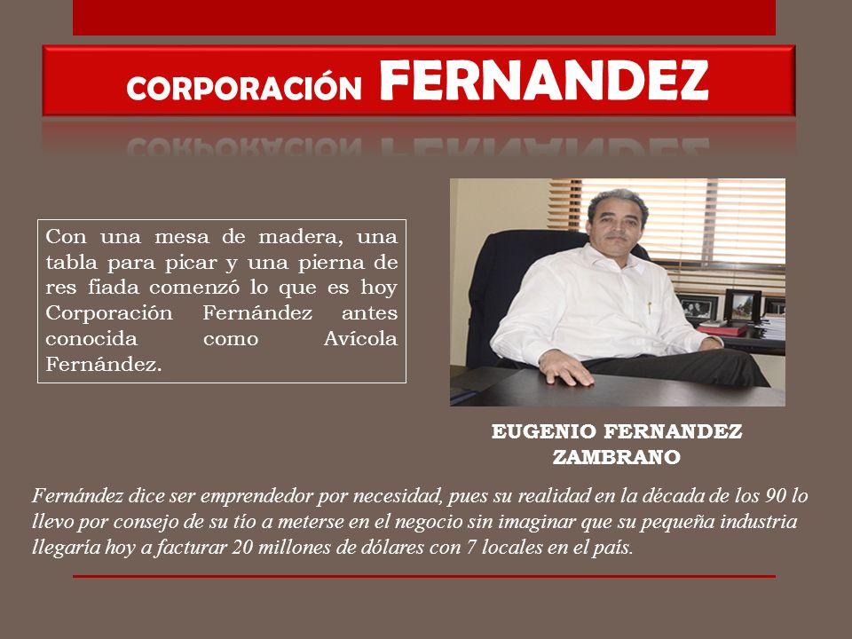 EUGENIO FERNANDEZ ZAMBRANO Con una mesa de madera, una tabla para picar y una pierna de res fiada comenzó lo que es hoy Corporación Fernández antes conocida como Avícola Fernández.
