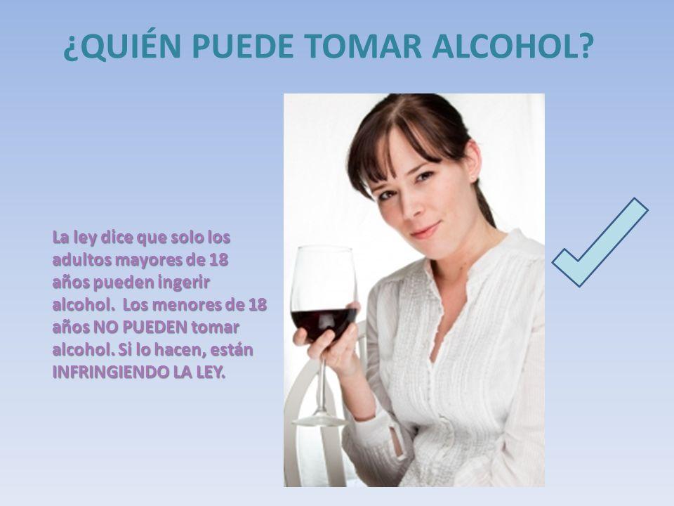 ¿QUIÉN PUEDE TOMAR ALCOHOL? La ley dice que solo los adultos mayores de 18 años pueden ingerir alcohol. Los menores de 18 años NO PUEDEN tomar alcohol