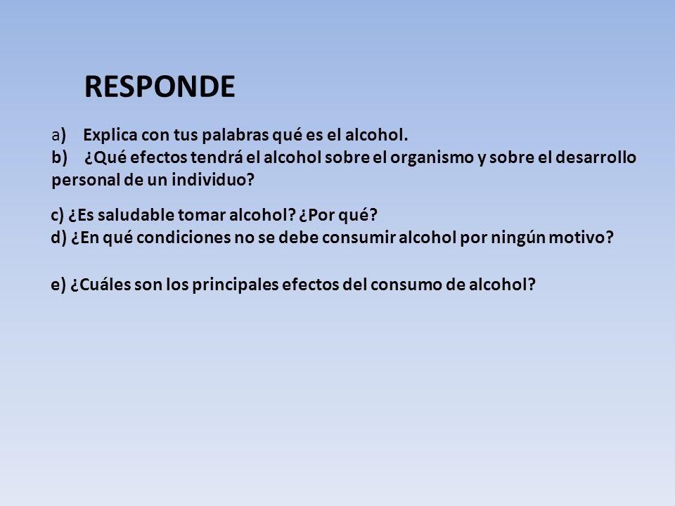 c) ¿Es saludable tomar alcohol? ¿Por qué? d) ¿En qué condiciones no se debe consumir alcohol por ningún motivo? a) Explica con tus palabras qué es el