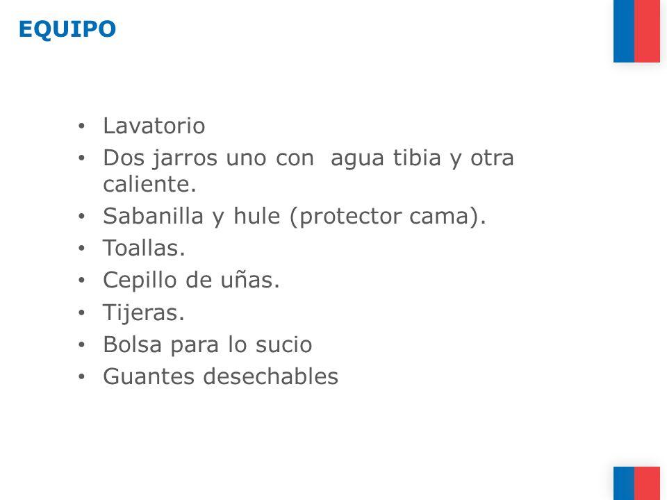 EQUIPO Lavatorio Dos jarros uno con agua tibia y otra caliente. Sabanilla y hule (protector cama). Toallas. Cepillo de uñas. Tijeras. Bolsa para lo su