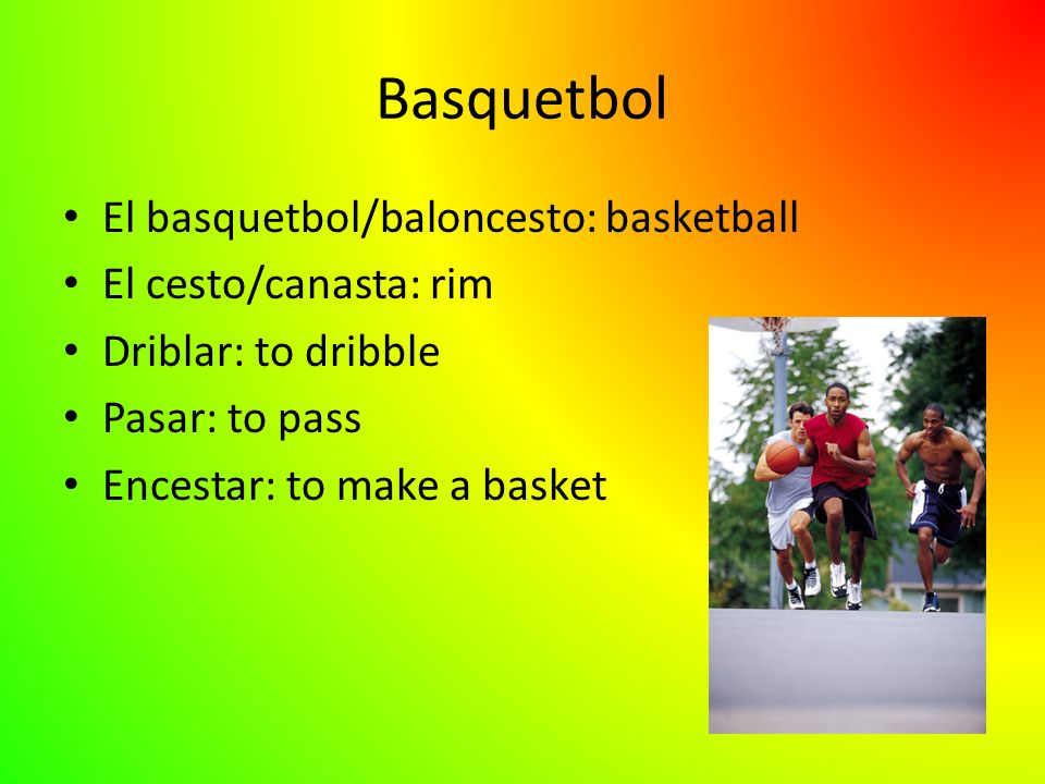 Basquetbol El basquetbol/baloncesto: basketball El cesto/canasta: rim Driblar: to dribble Pasar: to pass Encestar: to make a basket