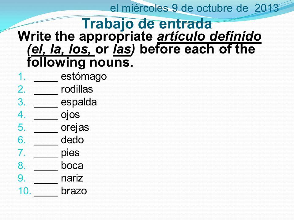 el miércoles 9 de octubre de 2013 Trabajo de entrada Write the appropriate artículo definido (el, la, los, or las) before each of the following nouns.