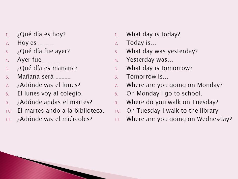 1. ¿Qué día es hoy? 2. Hoy es _____ 3. ¿Qué día fue ayer? 4. Ayer fue _____ 5. ¿Qué día es mañana? 6. Mañana será _____ 7. ¿Adónde vas el lunes? 8. El