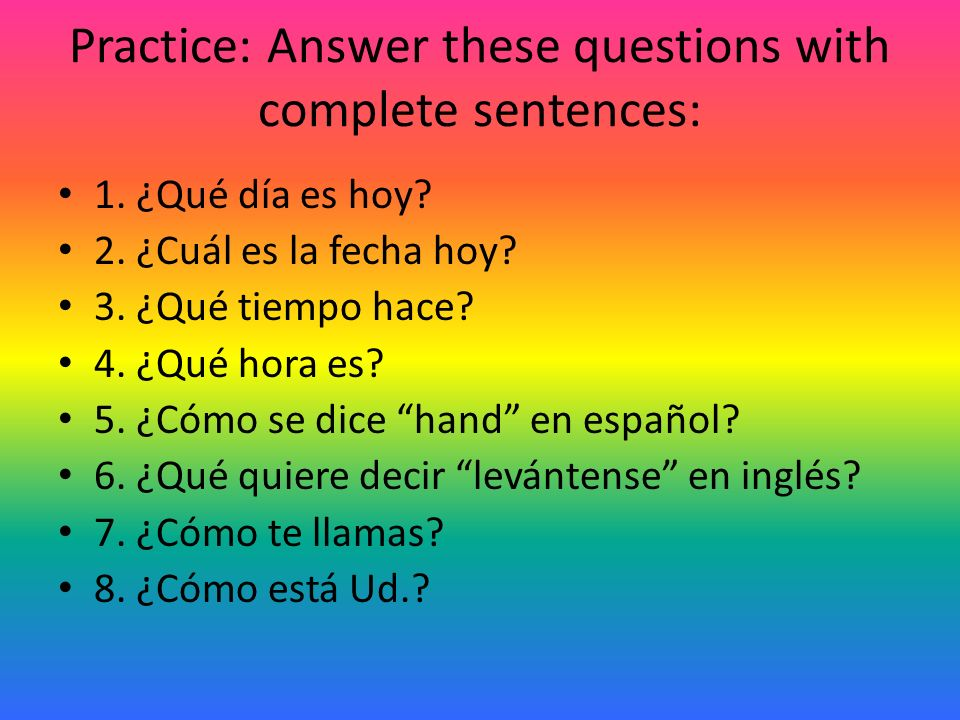 Practice: Answer these questions with complete sentences: 1.