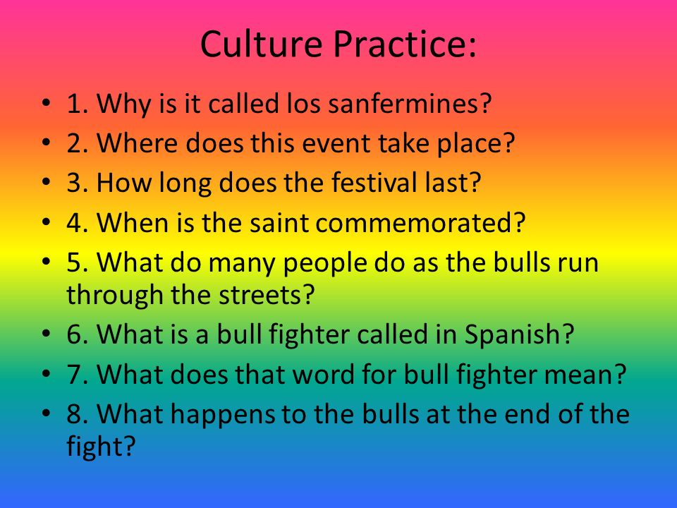 Culture Practice: 1. Why is it called los sanfermines? 2. Where does this event take place? 3. How long does the festival last? 4. When is the saint c