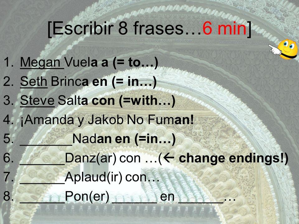 [Escribir 8 frases…6 min] 1.Megan Vuela a (= to…) 2.Seth Brinca en (= in…) 3.Steve Salta con (=with…) 4.¡Amanda y Jakob No Fuman.
