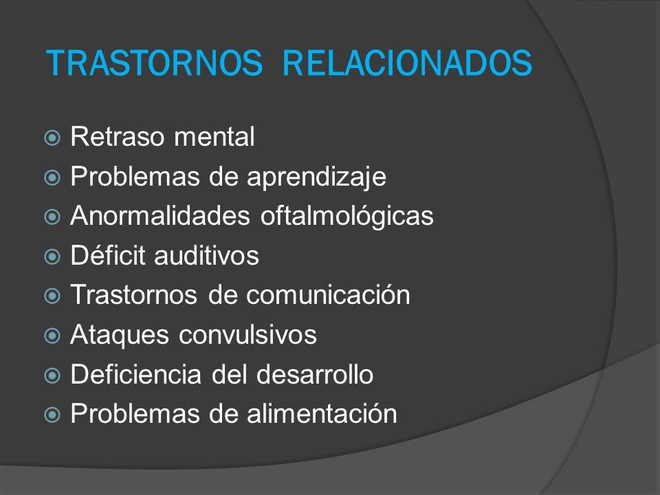 TRASTORNOS RELACIONADOS Retraso mental Problemas de aprendizaje Anormalidades oftalmológicas Déficit auditivos Trastornos de comunicación Ataques convulsivos Deficiencia del desarrollo Problemas de alimentación