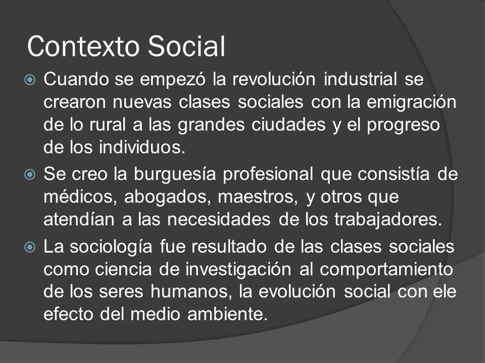 Contexto Social Cuando se empezó la revolución industrial se crearon nuevas clases sociales con la emigración de lo rural a las grandes ciudades y el progreso de los individuos.