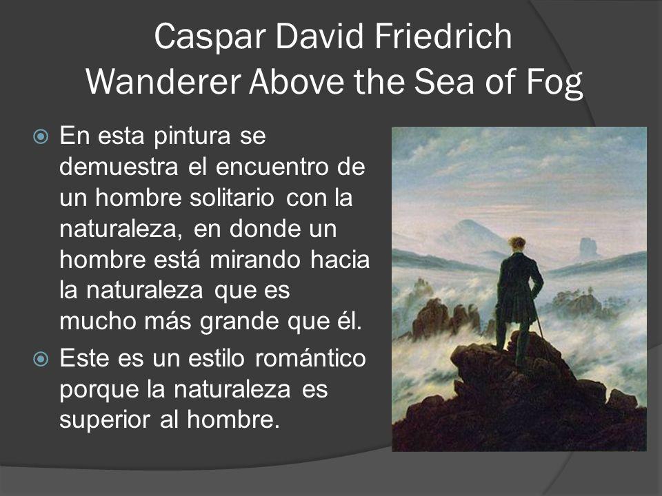 Caspar David Friedrich Wanderer Above the Sea of Fog En esta pintura se demuestra el encuentro de un hombre solitario con la naturaleza, en donde un hombre está mirando hacia la naturaleza que es mucho más grande que él.