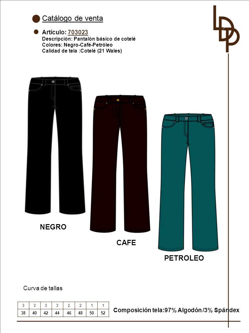 Catálogo de venta Artículo: 703023 Descripción: Pantalón básico de cotelé Colores: Negro-Café-Petróleo Calidad de tela :Cotelé (21 Wales) Curva de tallas Composición tela:97% Algodón /3% Spándex 33332211 3840424446485052 NEGRO CAFE PETROLEO
