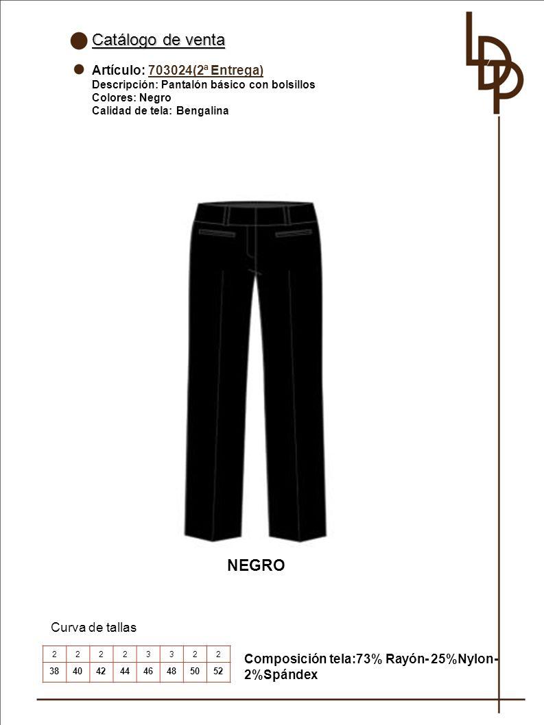 Catálogo de venta Artículo: 703024(2ª Entrega) Descripción: Pantalón básico con bolsillos Colores: Negro Calidad de tela: Bengalina Curva de tallas NEGRO 22223322 3840424446485052 Composición tela:73% Rayón- 25%Nylon- 2%Spándex