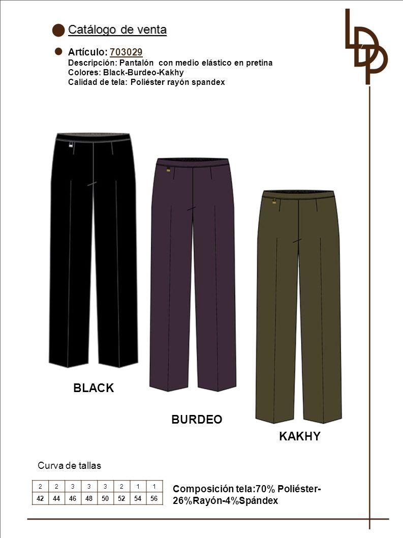 Catálogo de venta Artículo: 703029 Descripción: Pantalón con medio elástico en pretina Colores: Black-Burdeo-Kakhy Calidad de tela: Poliéster rayón spandex Curva de tallas BURDEO 22333211 4244464850525456 Composición tela:70% Poliéster- 26%Rayón-4%Spándex BLACK KAKHY