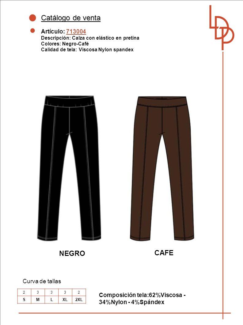 Catálogo de venta Artículo: 713004 Descripción: Calza con elástico en pretina Colores: Negro-Café Calidad de tela: Viscosa Nylon spandex Curva de tallas 23332 SMLXL2XL NEGRO CAFE Composición tela:62%Viscosa - 34%Nylon - 4%Spándex