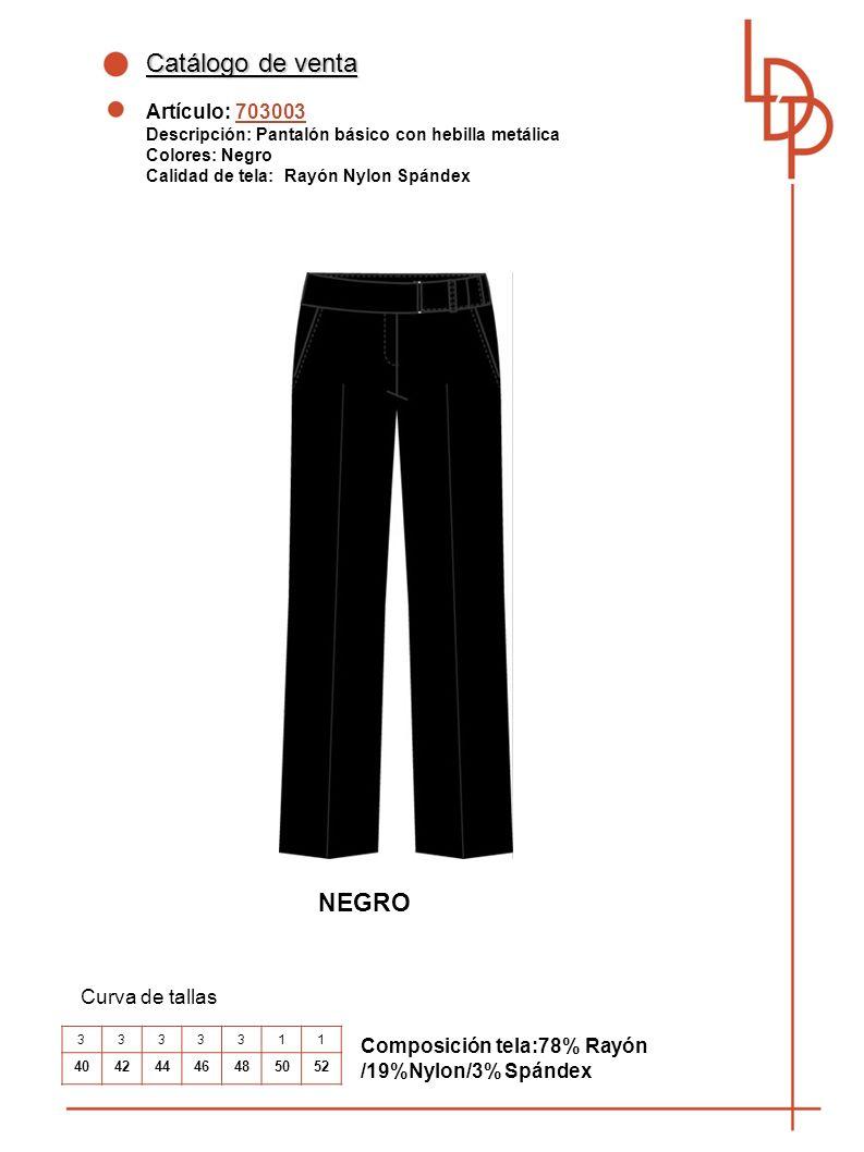 Catálogo de venta Artículo: 703003 Descripción: Pantalón básico con hebilla metálica Colores: Negro Calidad de tela: Rayón Nylon Spándex Curva de tallas Composición tela:78% Rayón /19%Nylon/3% Spándex 3333311 40424446485052 NEGRO