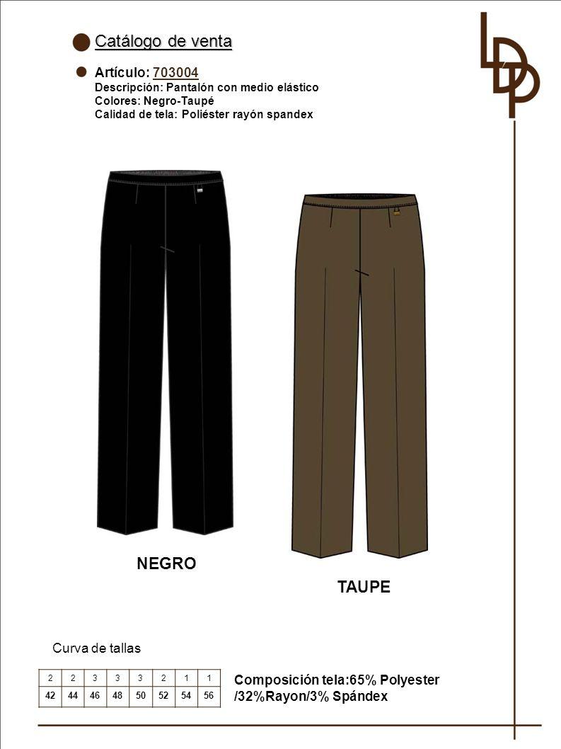 Catálogo de venta Artículo: 703004 Descripción: Pantalón con medio elástico Colores: Negro-Taupé Calidad de tela: Poliéster rayón spandex Curva de tallas Composición tela:65% Polyester /32%Rayon/3% Spándex 22333211 4244464850525456 NEGRO TAUPE