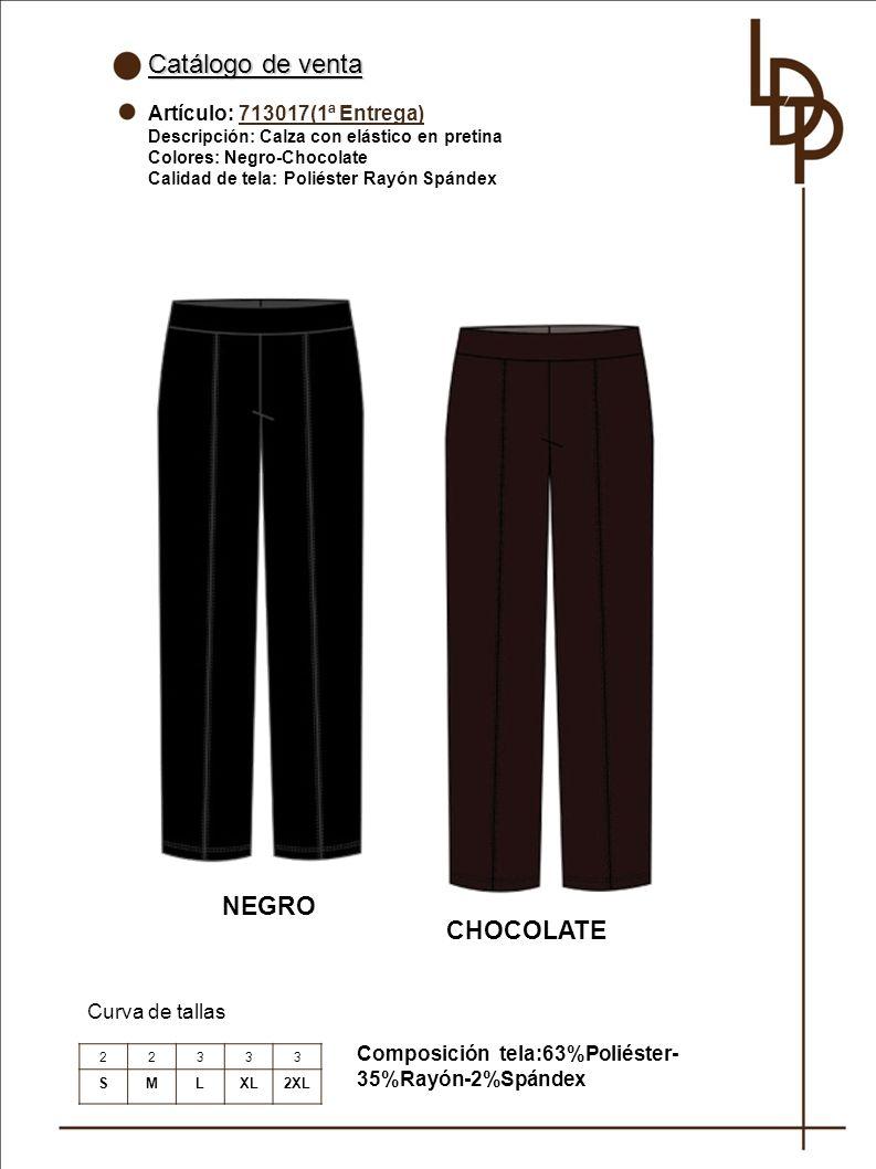 Catálogo de venta Artículo: 713017(1ª Entrega) Descripción: Calza con elástico en pretina Colores: Negro-Chocolate Calidad de tela: Poliéster Rayón Spándex Curva de tallas NEGRO Composición tela:63%Poliéster- 35%Rayón-2%Spándex 22333 SMLXL2XL CHOCOLATE