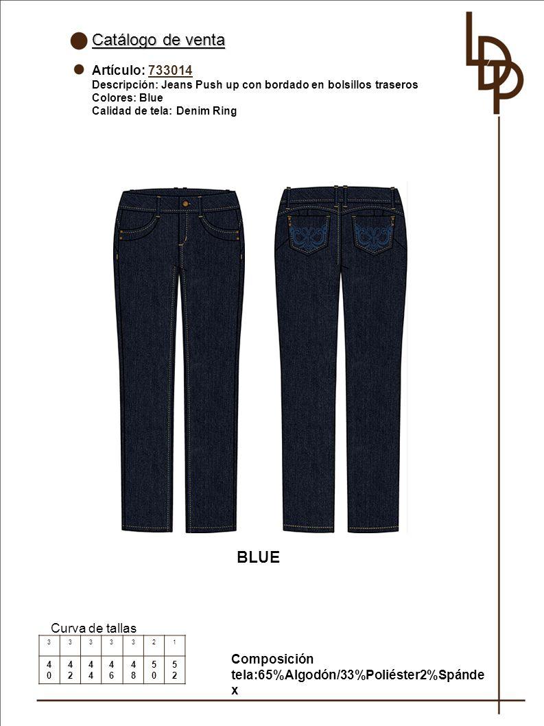 Catálogo de venta Artículo: 733014 Descripción: Jeans Push up con bordado en bolsillos traseros Colores: Blue Calidad de tela: Denim Ring Curva de tallas 3333321 4040 42424 4646 4848 5050 5252 BLUE Composición tela:65%Algodón/33%Poliéster2%Spánde x