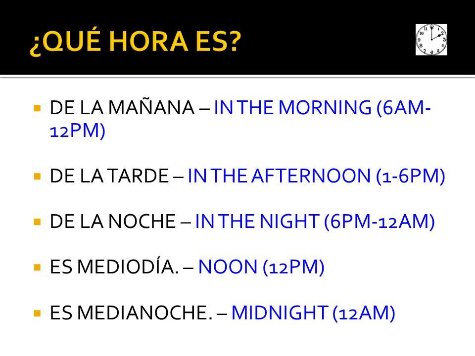 DE LA MAÑANA – IN THE MORNING (6AM- 12PM) DE LA TARDE – IN THE AFTERNOON (1-6PM) DE LA NOCHE – IN THE NIGHT (6PM-12AM) ES MEDIODÍA. – NOON (12PM) ES M