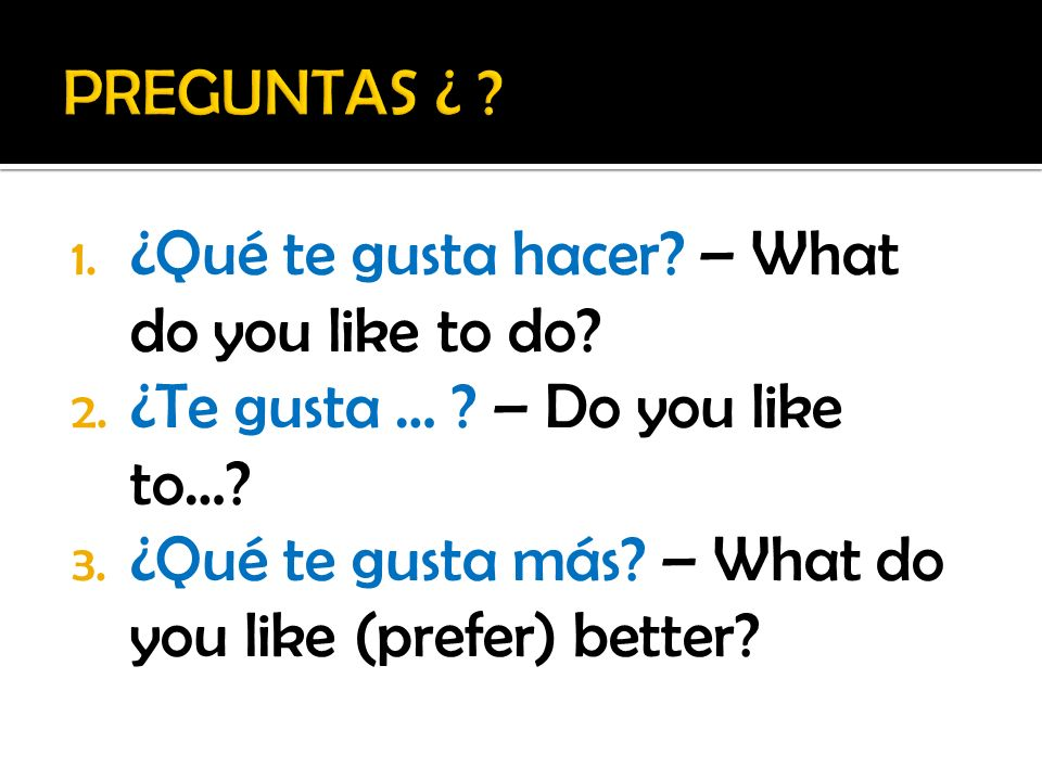 1. ¿Qué te gusta hacer? – What do you like to do? 2. ¿Te gusta … ? – Do you like to…? 3. ¿Qué te gusta más? – What do you like (prefer) better?
